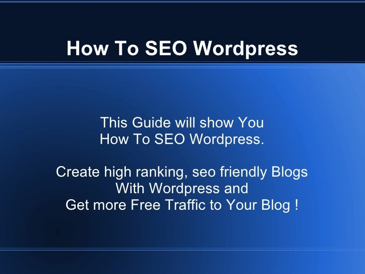 How To SEO Wordpress         This Guide will show You       How To SEO Wordpress.  Create high ranking, seo friendly Blogs...