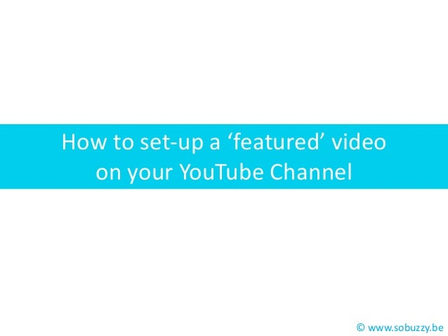 How to set-up a 'featured' video on your YouTube Channel  © www.sobuzzy.be