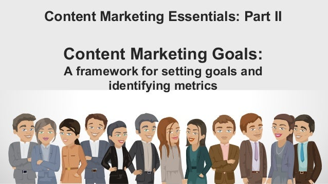 Content Marketing Essentials: Part II Content Marketing Goals: A framework for setting goals and identifying metrics