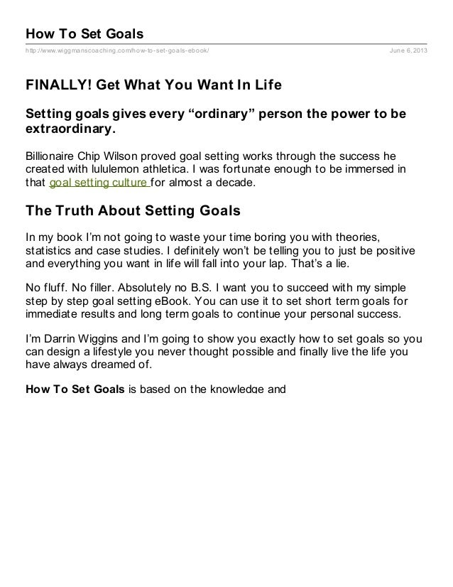 http://www.wiggmanscoaching.com/how-to-set-goals-ebook/ June 6, 2013How To Set GoalsFINALLY! Get What You Want In LifeSett...