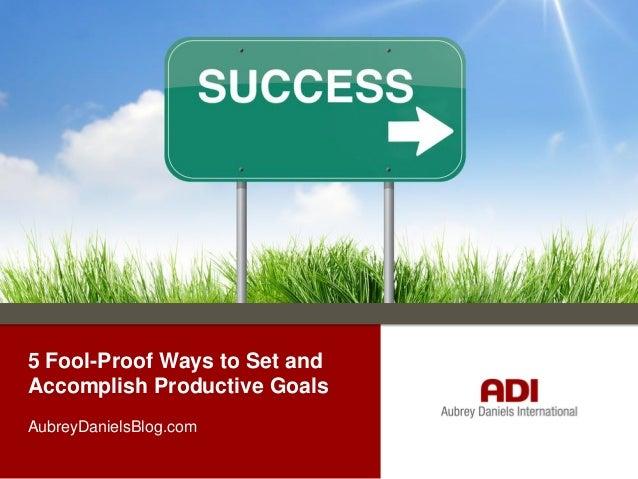 5 Fool-Proof Ways to Set and Accomplish Productive Goals AubreyDanielsBlog.com