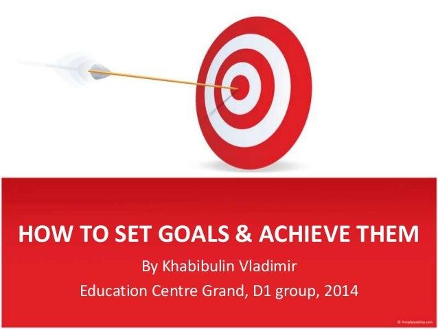 HOW TO SET GOALS & ACHIEVE THEM By Khabibulin Vladimir Education Centre Grand, D1 group, 2014