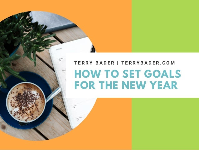 HOW TO SET GOALS FOR THE NEW YEAR T E R R Y B A D E R | T E R R Y B A D E R . C O M