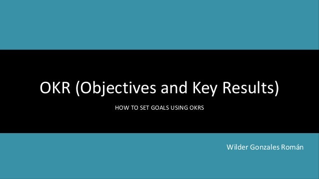 OKR (Objectives and Key Results) HOW TO SET GOALS USING OKRS Wilder Gonzales Román