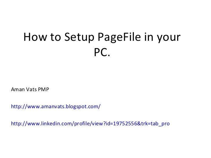 How to Setup PageFile in your PC. Aman Vats PMP http://www.amanvats.blogspot.com/ http://www.linkedin.com/profile/view?id=...