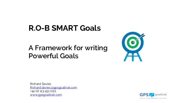 A Framework for writing Powerful Goals Richard Davies Richard.davies@gpsgoaltrak.com +44 (0) 113 451 0111 www.gpsgoaltrak....