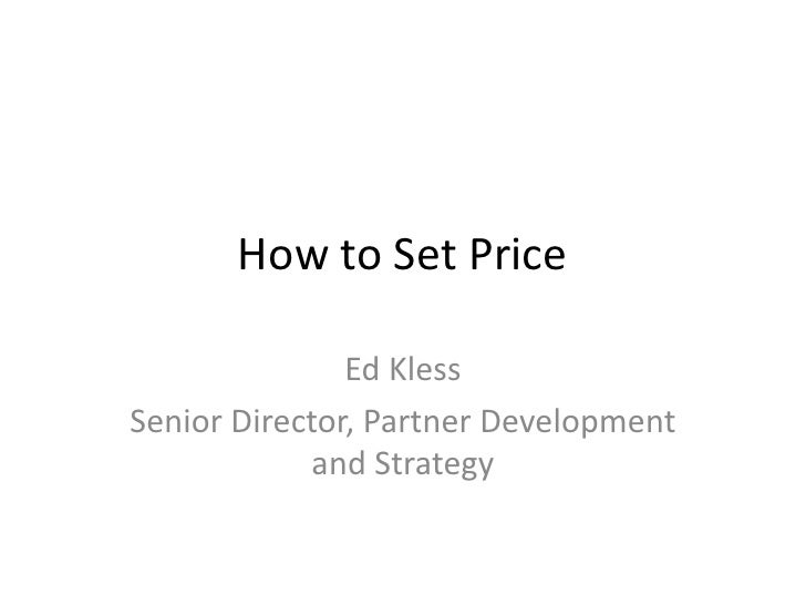 How to Set Price                 Ed Kless Senior Director, Partner Development             and Strategy