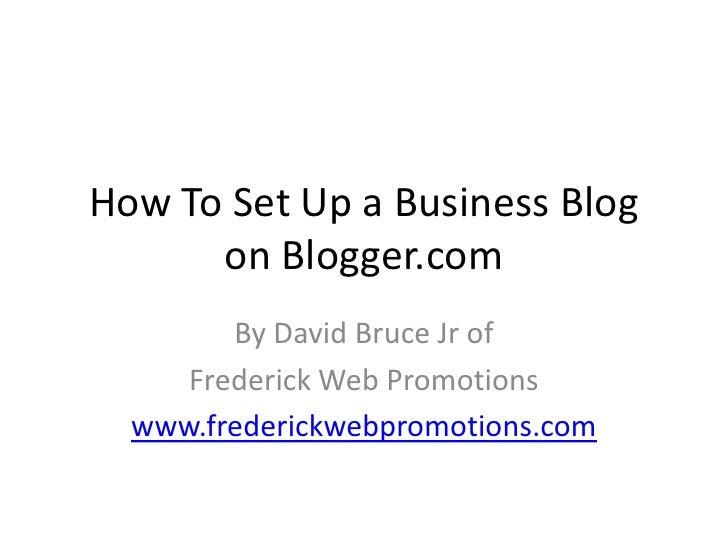 How To Set Up a Business Blog on Blogger.com<br />By David Bruce Jr of <br />Frederick Web Promotions<br />www.frederickwe...