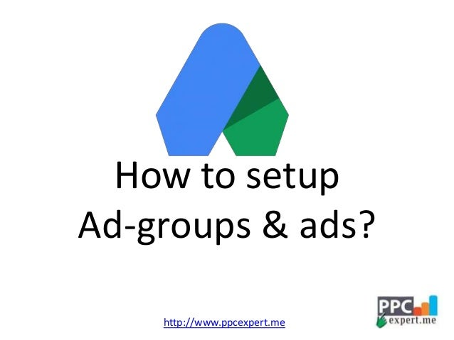 How to setup Ad-groups & ads? http://www.ppcexpert.me