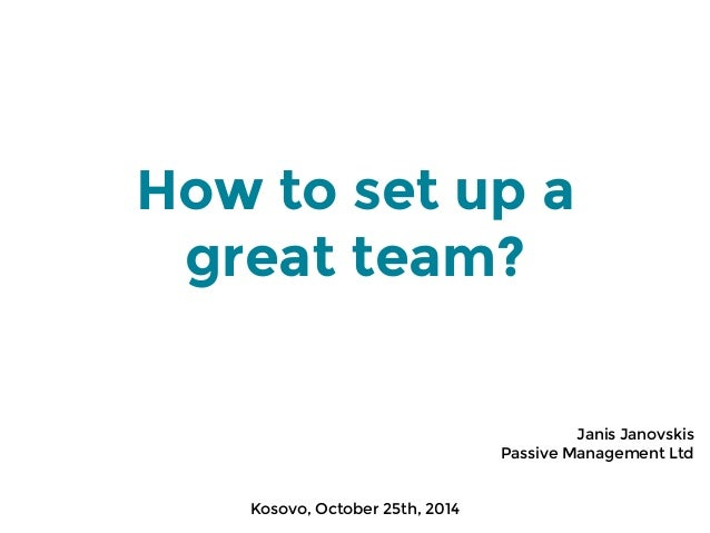 How to set up a  great team?  Janis Janovskis  Passive Management Ltd  Kosovo, October 25th, 2014