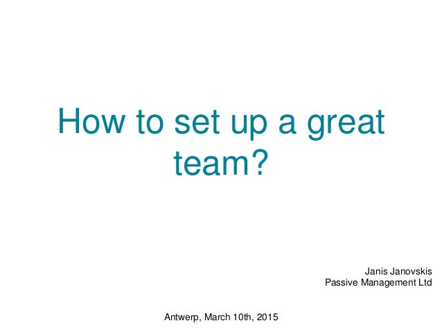 How to set up a great team? Janis Janovskis Passive Management Ltd Antwerp, March 10th, 2015