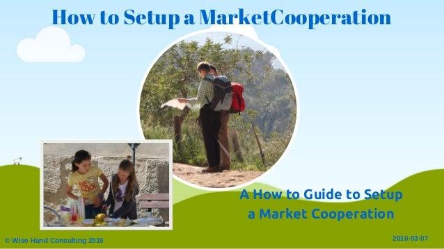 How to Setup a MarketCooperation ©WiseHandConsulting2016 20160307 A How to Guide to Setup a Market Cooperation