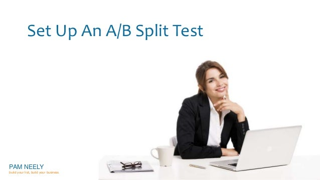 Set Up An A/B Split Test  PAM NEELY  build your list, build your business