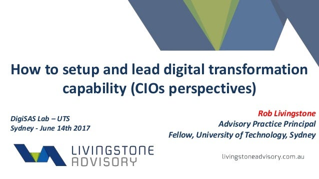 How to setup and lead digital transformation capability (CIOs perspectives) Rob Livingstone Advisory Practice Principal Fe...