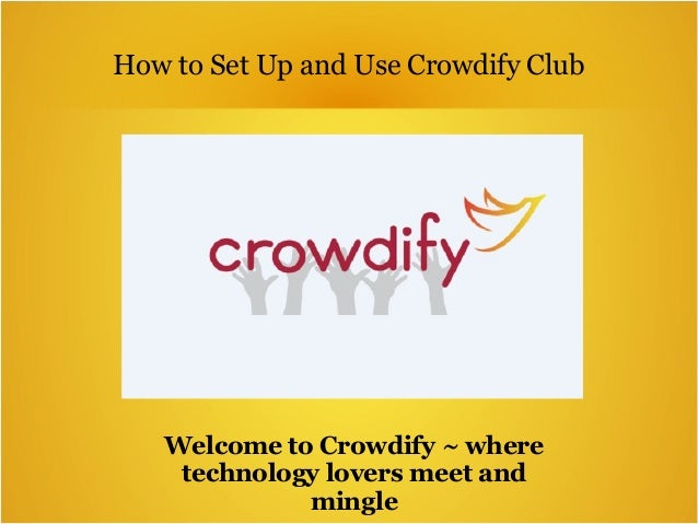 How to Set Up and Use Crowdify Club Welcome to Crowdify ~ where technology lovers meet and mingle