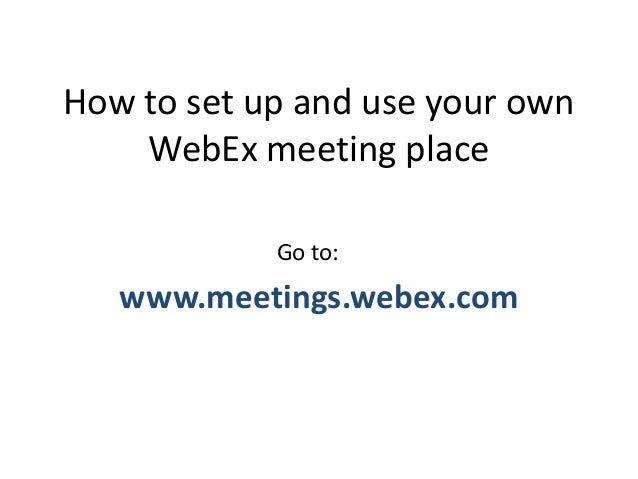 How to set up and use your own WebEx meeting place www.meetings.webex.com Go to: