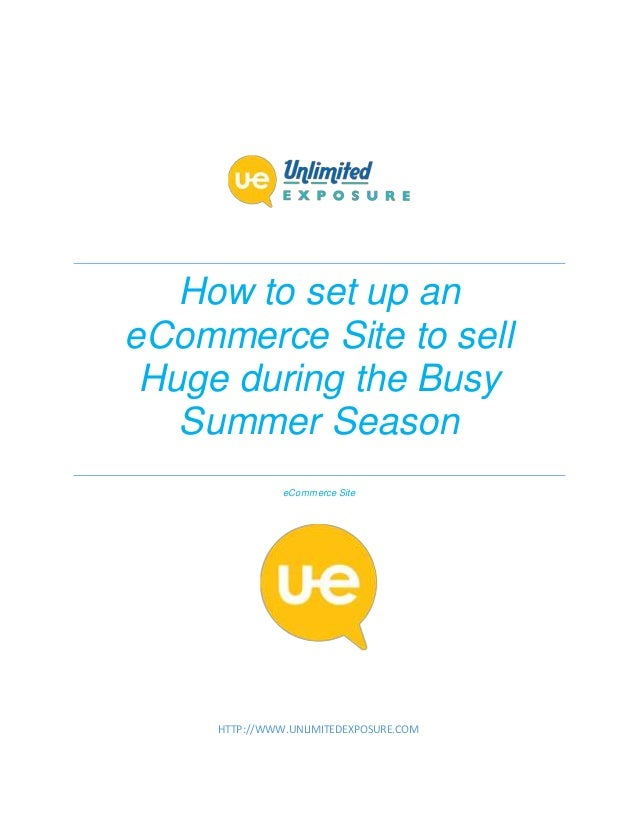 How to set up an eCommerce Site to sell Huge during the Busy Summer Season eCommerce Site HTTP://WWW.UNLIMITEDEXPOSURE.COM