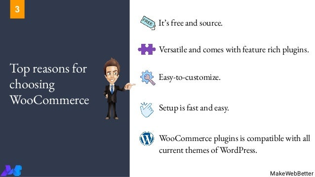 Top reasons for choosing WooCommerce It's free and source. Versatile and comes with feature rich plugins. Easy-to-customiz...