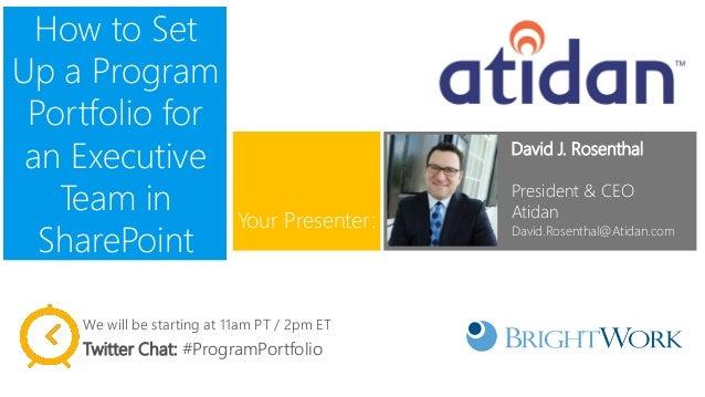 How to Set Up a Program Portfolio for an Executive Team in SharePoint  David J. Rosenthal  President & CEO  Atidan  David....