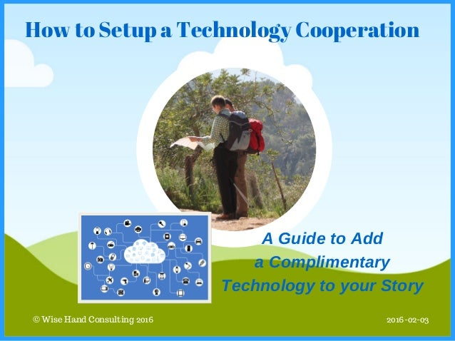 © Wise Hand Consulting 2016 How to Setup a Technology Cooperation 2016-02-03 AGuidetoAdd aComplimentary Technologyto...