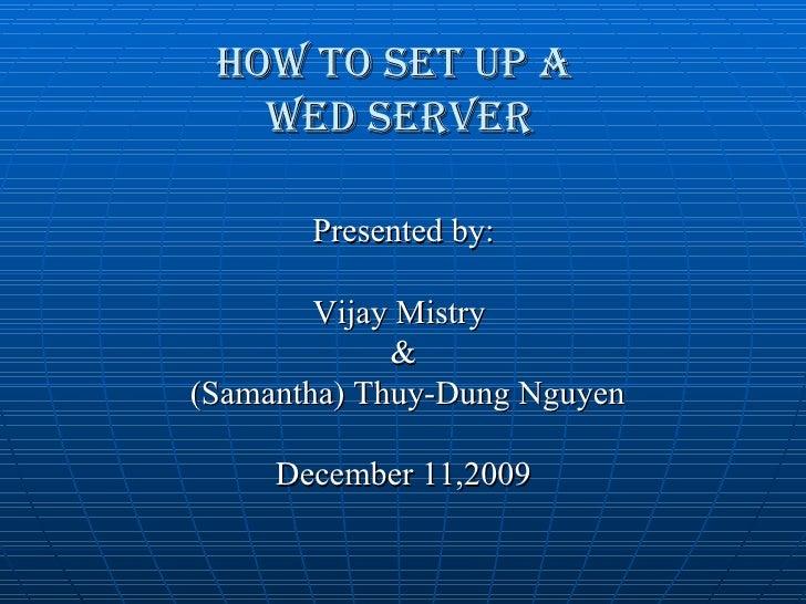 HOW TO SET UP A  WEB SERVER <ul><li>Presented by: </li></ul><ul><li>Vijay Mistry  </li></ul><ul><li>& </li></ul><ul><li>(S...