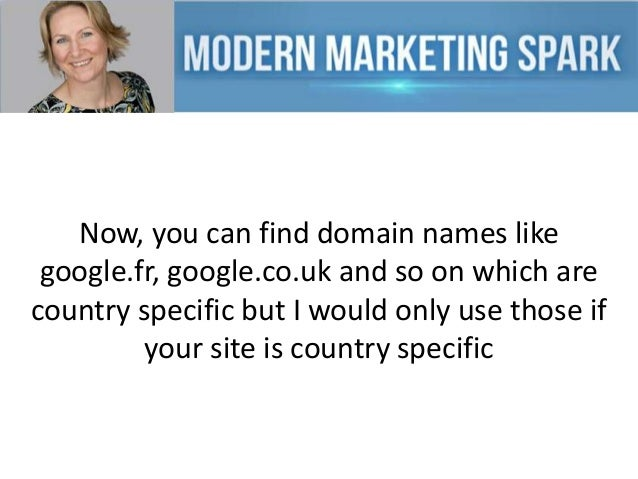 Now, you can find domain names like google.fr, google.co.uk and so on which are country specific but I would only use thos...
