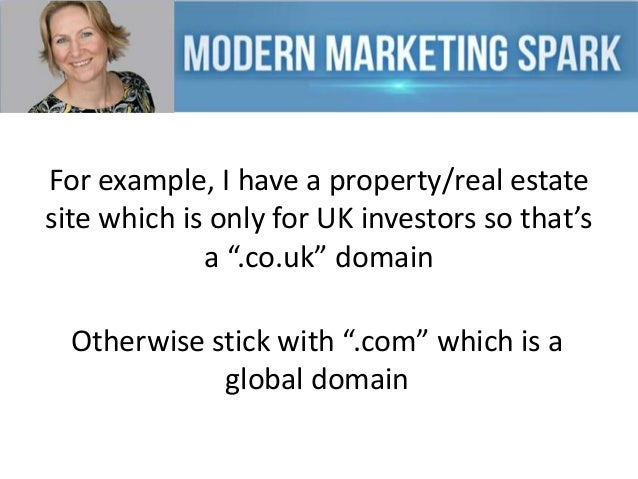 """For example, I have a property/real estate site which is only for UK investors so that's a """".co.uk"""" domain Otherwise stick..."""