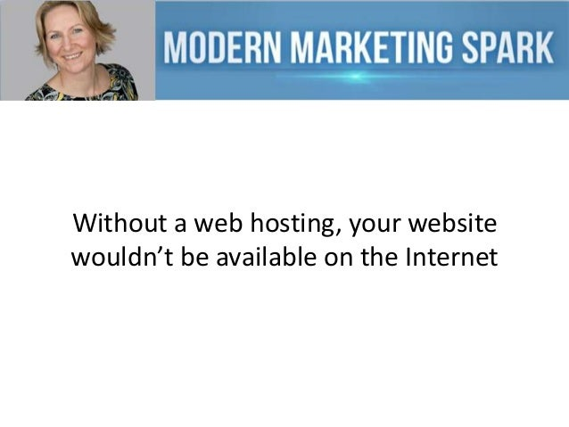 Without a web hosting, your website wouldn't be available on the Internet