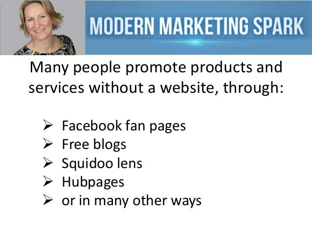 Many people promote products and services without a website, through:       Facebook fan pages Free blogs Squidoo len...