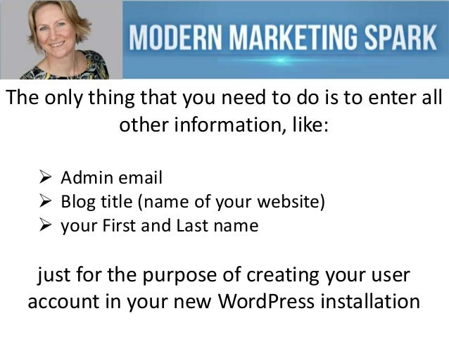 The only thing that you need to do is to enter all other information, like:  Admin email  Blog title (name of your websi...