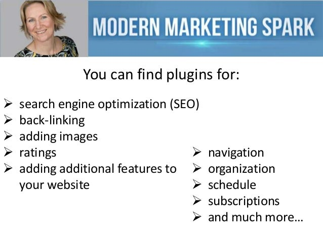 You can find plugins for:       search engine optimization (SEO) back-linking adding images ratings  adding addition...