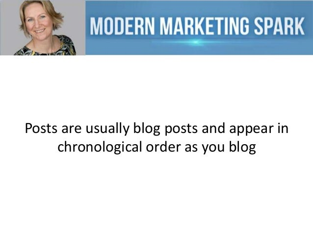 Posts are usually blog posts and appear in chronological order as you blog