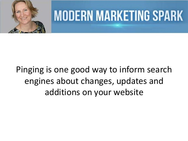 Pinging is one good way to inform search engines about changes, updates and additions on your website