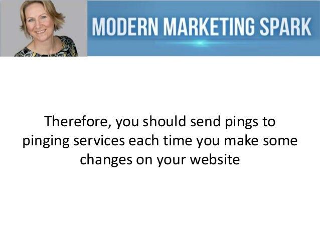 Therefore, you should send pings to pinging services each time you make some changes on your website