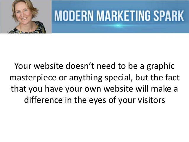 Your website doesn't need to be a graphic masterpiece or anything special, but the fact that you have your own website wil...