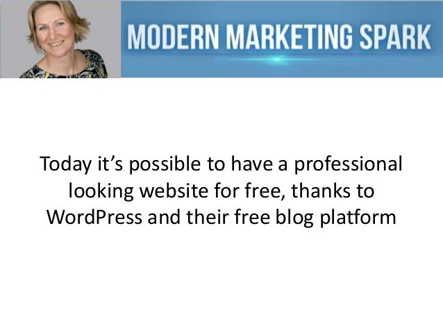 Today it's possible to have a professional looking website for free, thanks to WordPress and their free blog platform