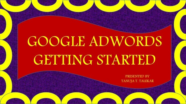 GOOGLE ADWORDS GETTING STARTED PRESENTED BY TANUJA T. TALEKAR