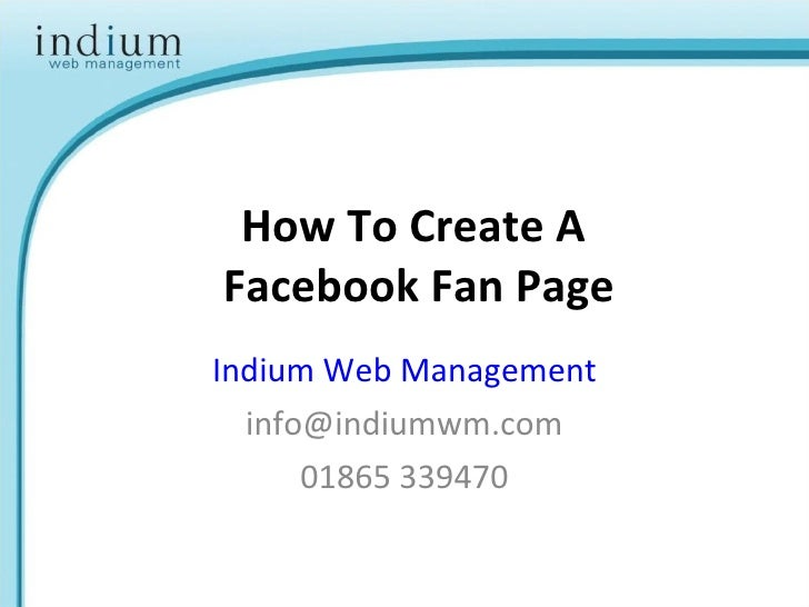 How To Create A  Facebook Fan Page Indium Web Management [email_address] 01865 339470