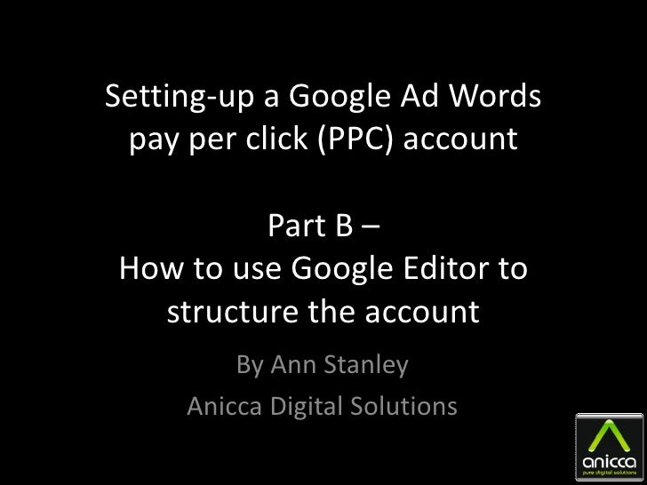 Setting-up a Google Ad Words  pay per click (PPC) account           Part B – How to use Google Editor to   structure the a...