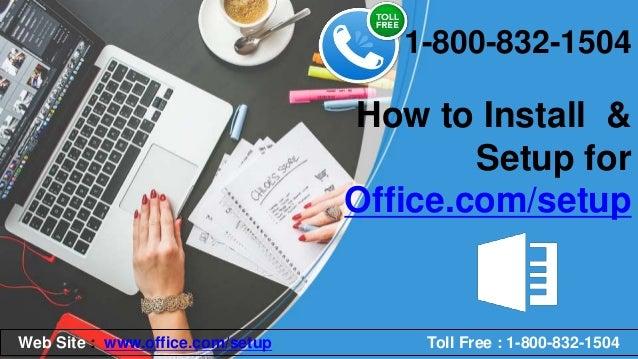 How to Install & Setup for Office.com/setup 1-800-832-1504 Web Site : www.office.com/setup Toll Free : 1-800-832-1504