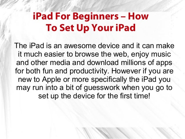 iPad For Beginners – How        To Set Up Your iPadThe iPad is an awesome device and it can make it much easier to browse ...