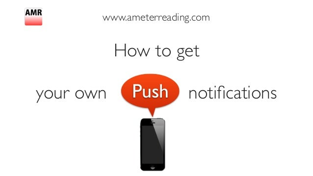 www.ameterreading.com How to get 	  ! your own push notificationsPush