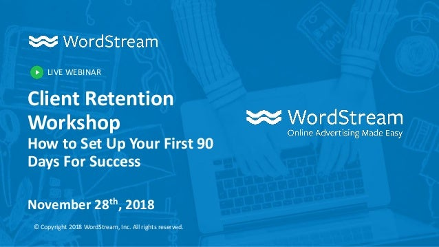 LIVE WEBINAR © Copyright 2018 WordStream, Inc. All rights reserved. Client Retention Workshop How to Set Up Your First 90 ...