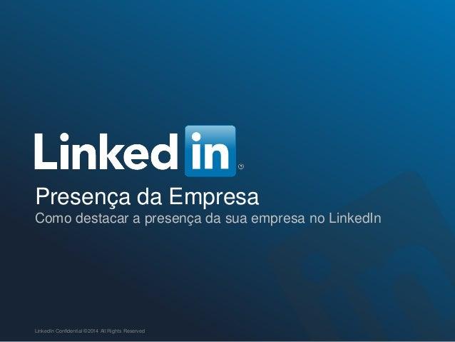Presença da Empresa Como destacar a presença da sua empresa no LinkedIn LinkedIn Confidential ©2014 All Rights Reserved