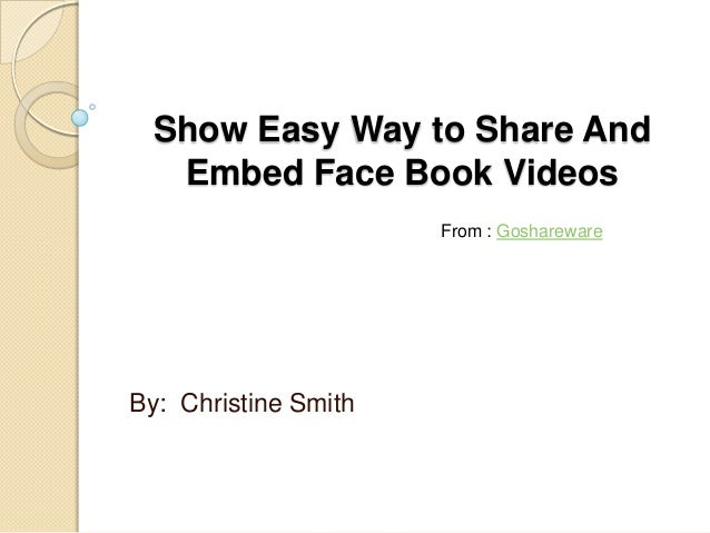 Show Easy Way to Share And  Embed Face Book Videos                      From : GosharewareBy: Christine Smith