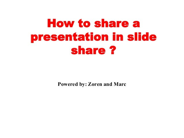 How to share a presentation in slide share ? Powered by: Zoren and Marc