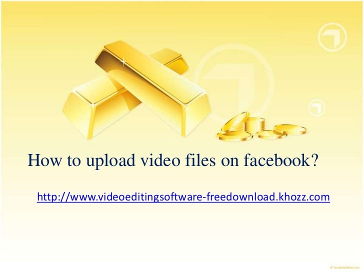 How to upload video files on facebook? http://www.videoeditingsoftware-freedownload.khozz.com