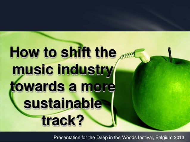 Presentation for the Deep in the Woods festival, Belgium 2013 How to shift the music industry towards a more sustainable t...