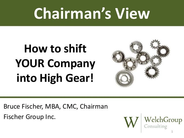 Chairman's View How to shift YOUR Company into High Gear! Bruce Fischer, MBA, CMC, Chairman Fischer Group Inc. 1