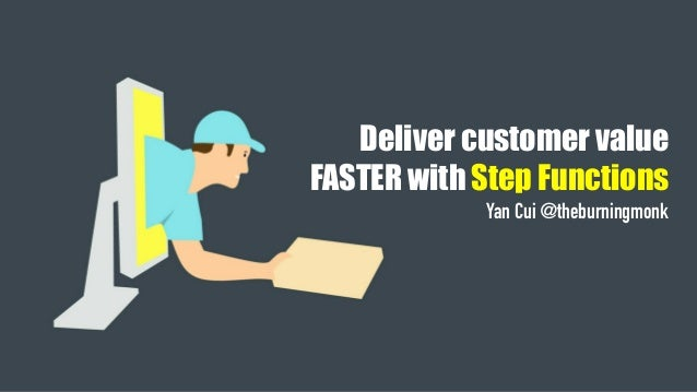 Deliver customer value FASTER with Step Functions Yan Cui @theburningmonk